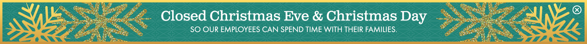 Closed Christmas Eve & Christmas Day, so our employees can spend time with their families.